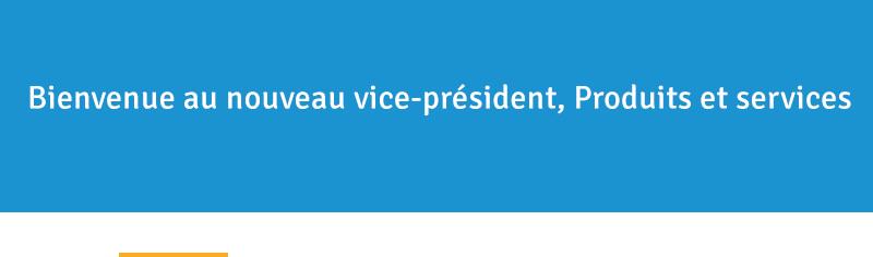 Bienvenue au nouveau vice-président, Produits et services